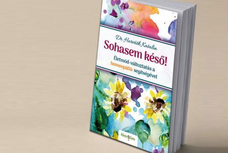 Sohasem késő! - Életmód-változtatás a homeopátia segítségével -Dr. Horváth Katalin